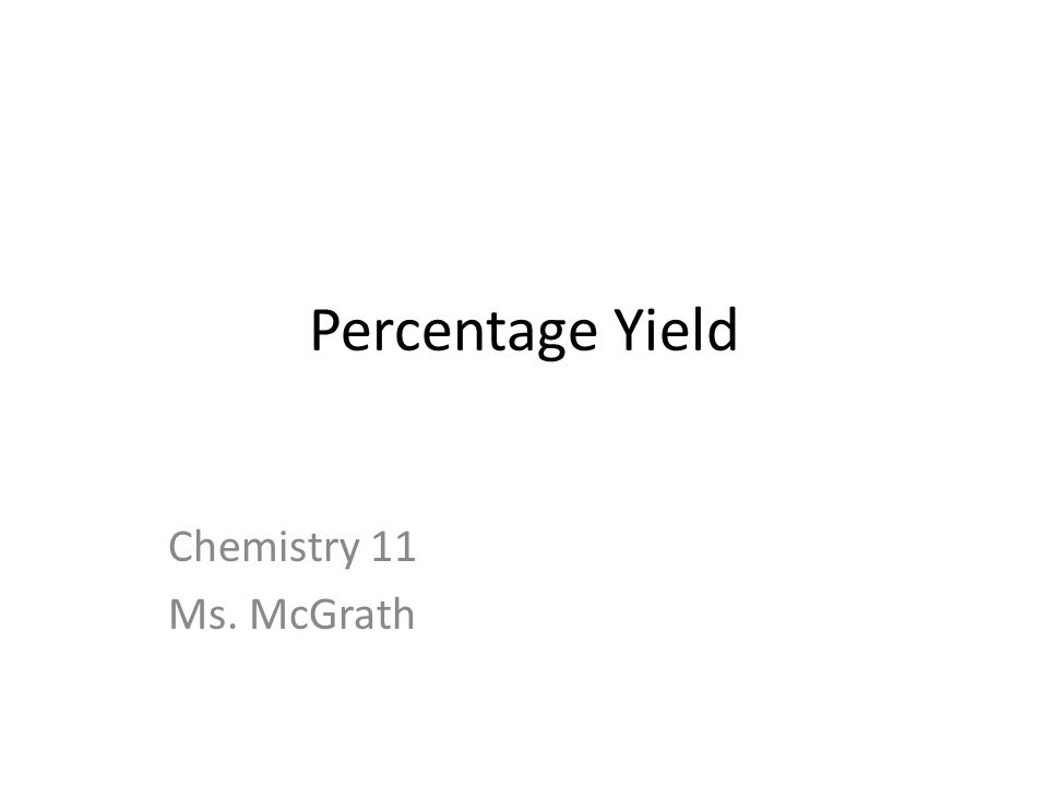 Percentage Yield Chemistry 11 Ms. McGrath