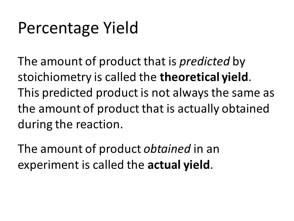 Percentage Yield The amount of product that is predicted by stoichiometry is called the theoretical yield.