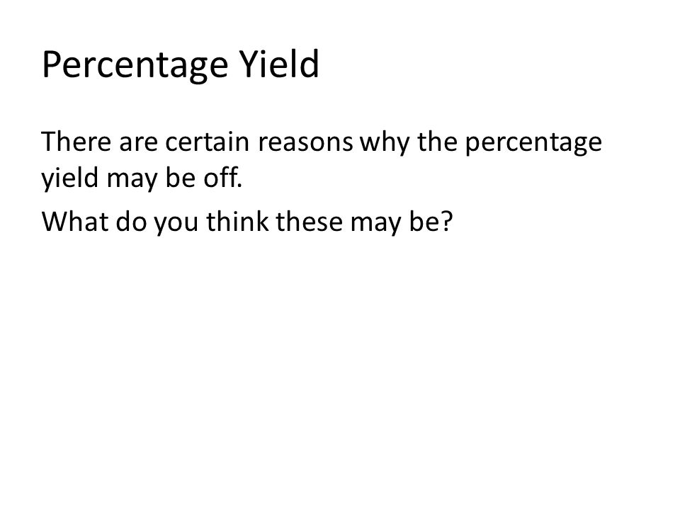 Percentage Yield There are certain reasons why the percentage yield may be off. What do you think these may be?
