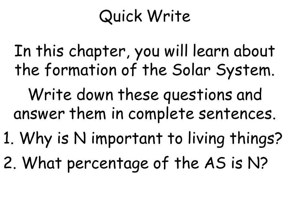 Quick Write In this chapter, you will learn about the formation of the Solar System. Write down these questions and answer them in complete sentences.