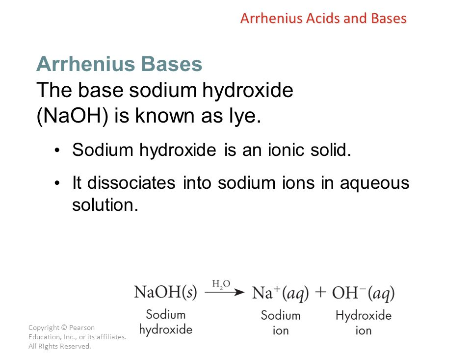 Copyright © Pearson Education, Inc., or its affiliates. All Rights Reserved. The base sodium hydroxide (NaOH) is known as lye. Sodium hydroxide is an