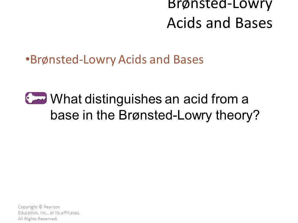 Copyright © Pearson Education, Inc., or its affiliates. All Rights Reserved. Brønsted-Lowry Acids and Bases What distinguishes an acid from a base in
