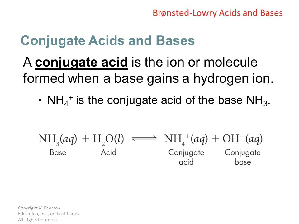 Copyright © Pearson Education, Inc., or its affiliates. All Rights Reserved. A conjugate acid is the ion or molecule formed when a base gains a hydrog