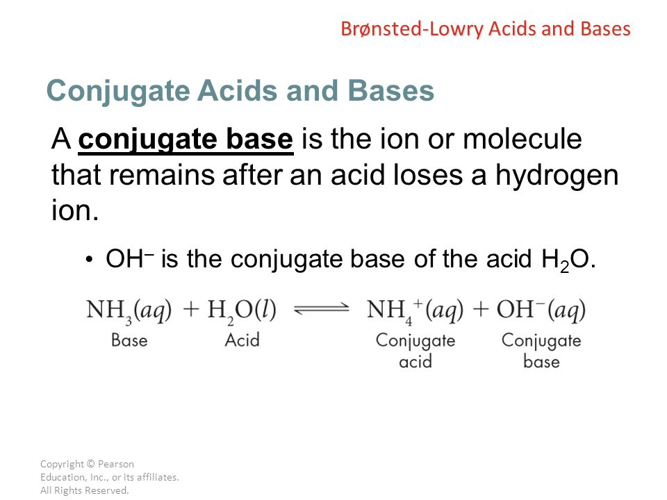 Copyright © Pearson Education, Inc., or its affiliates. All Rights Reserved. A conjugate base is the ion or molecule that remains after an acid loses