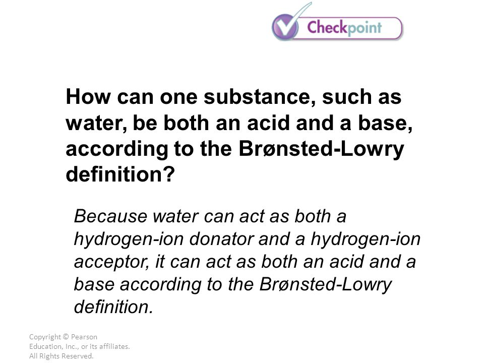 Copyright © Pearson Education, Inc., or its affiliates. All Rights Reserved. How can one substance, such as water, be both an acid and a base, accordi