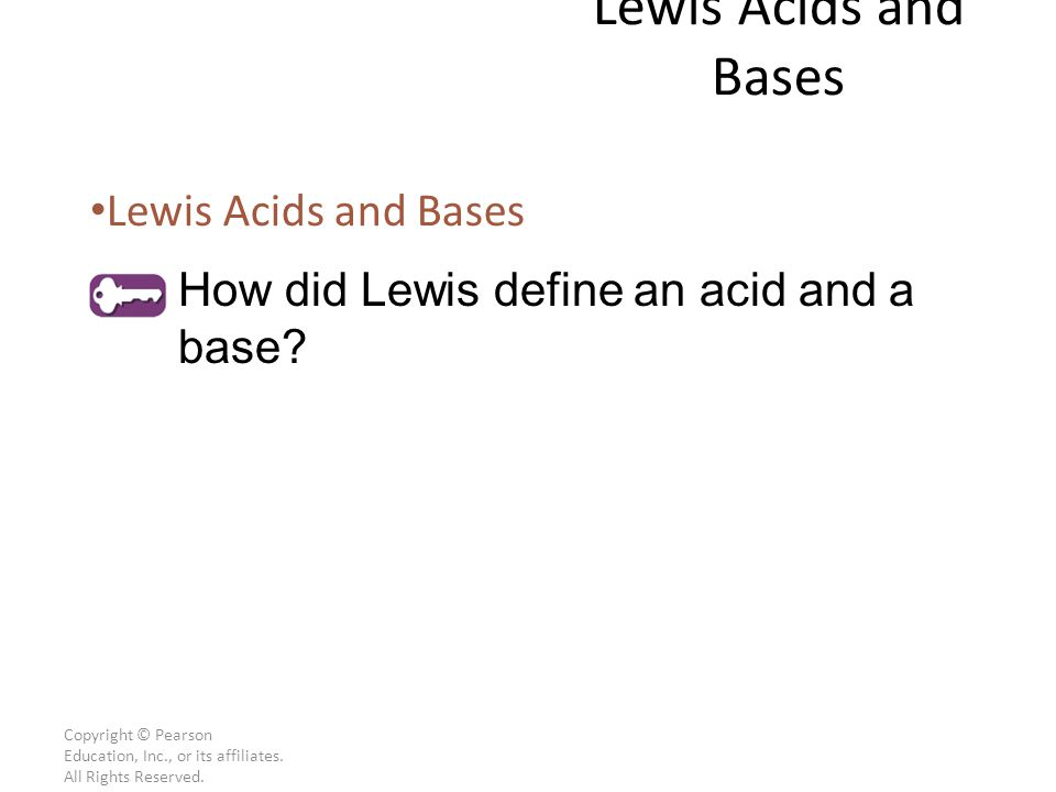 Copyright © Pearson Education, Inc., or its affiliates. All Rights Reserved. Lewis Acids and Bases How did Lewis define an acid and a base?