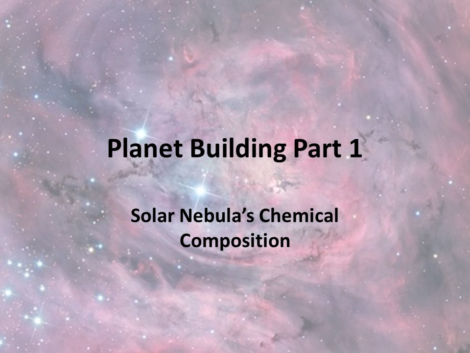 Planet Building Part 1 Solar Nebula's Chemical Composition 1