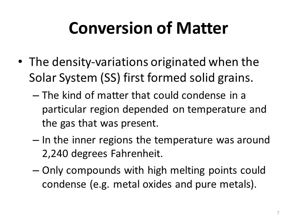 Conversion of Matter The density-variations originated when the Solar System (SS) first formed solid grains. – The kind of matter that could condense