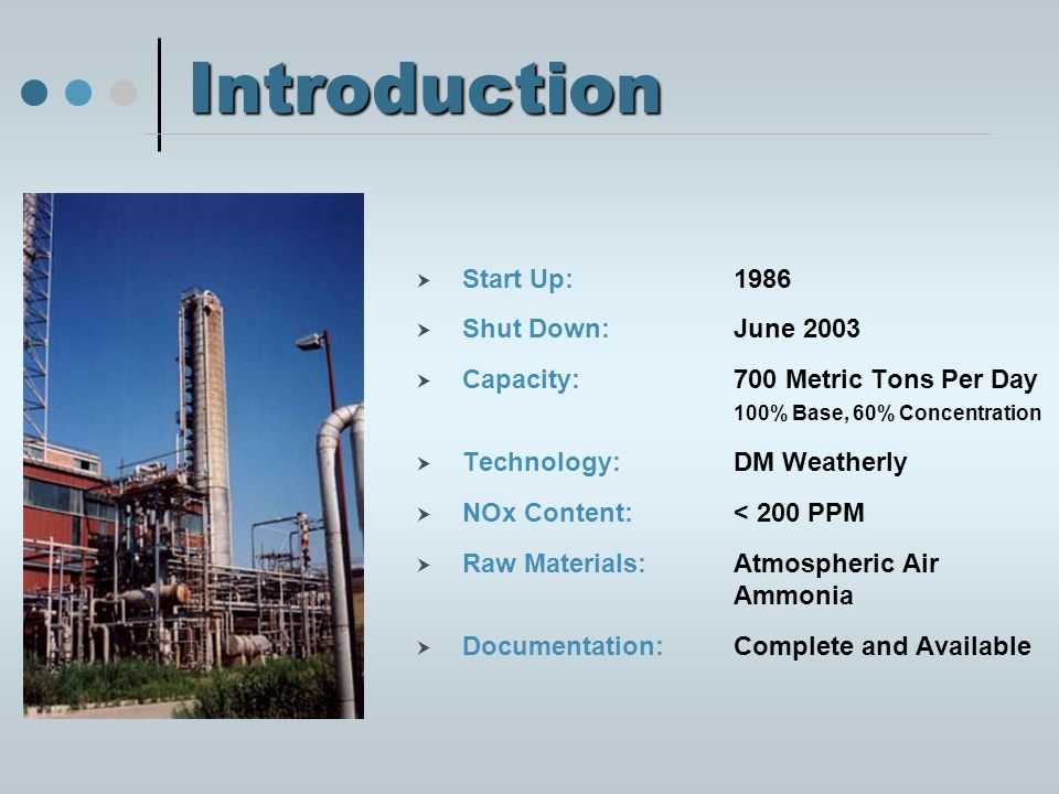 Introduction  Start Up: 1986  Shut Down:June 2003  Capacity:700 Metric Tons Per Day 100% Base, 60% Concentration  Technology: DM Weatherly  NOx Content: < 200 PPM  Raw Materials: Atmospheric Air Ammonia  Documentation: Complete and Available