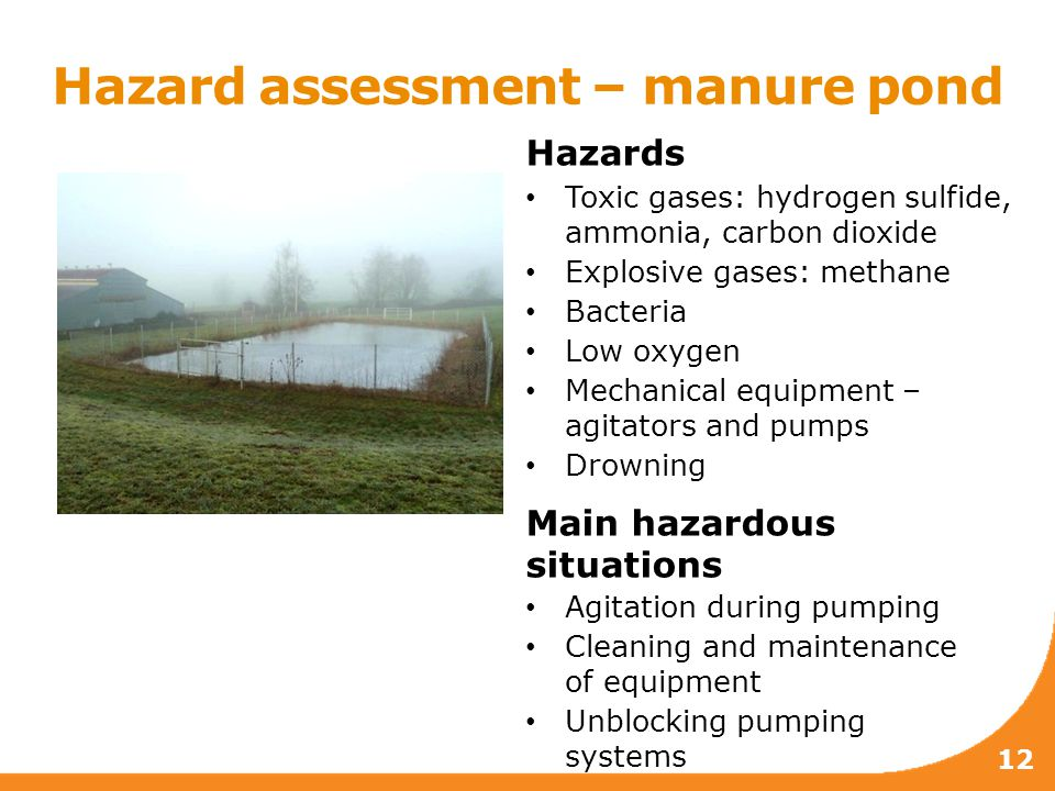 12 Hazard assessment – manure pond Hazards Toxic gases: hydrogen sulfide, ammonia, carbon dioxide Explosive gases: methane Bacteria Low oxygen Mechanical equipment – agitators and pumps Drowning Main hazardous situations Agitation during pumping Cleaning and maintenance of equipment Unblocking pumping systems