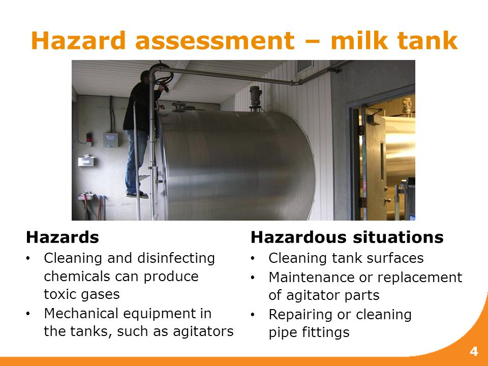 Hazard assessment – milk tank 4 Hazards Cleaning and disinfecting chemicals can produce toxic gases Mechanical equipment in the tanks, such as agitators Hazardous situations Cleaning tank surfaces Maintenance or replacement of agitator parts Repairing or cleaning pipe fittings