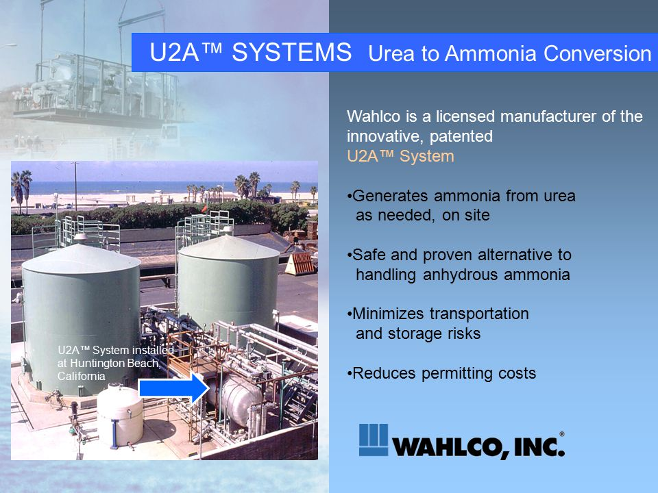 U2A™ SYSTEMS Urea to Ammonia Conversion Wahlco is a licensed manufacturer of the innovative, patented U2A™ System Generates ammonia from urea as needed, on site Safe and proven alternative to handling anhydrous ammonia Minimizes transportation and storage risks Reduces permitting costs U2A™ System installed at Huntington Beach, California