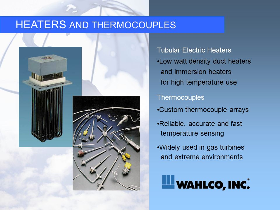 HEATERS AND THERMOCOUPLES Tubular Electric Heaters Low watt density duct heaters and immersion heaters for high temperature use Thermocouples Custom thermocouple arrays Reliable, accurate and fast temperature sensing Widely used in gas turbines and extreme environments