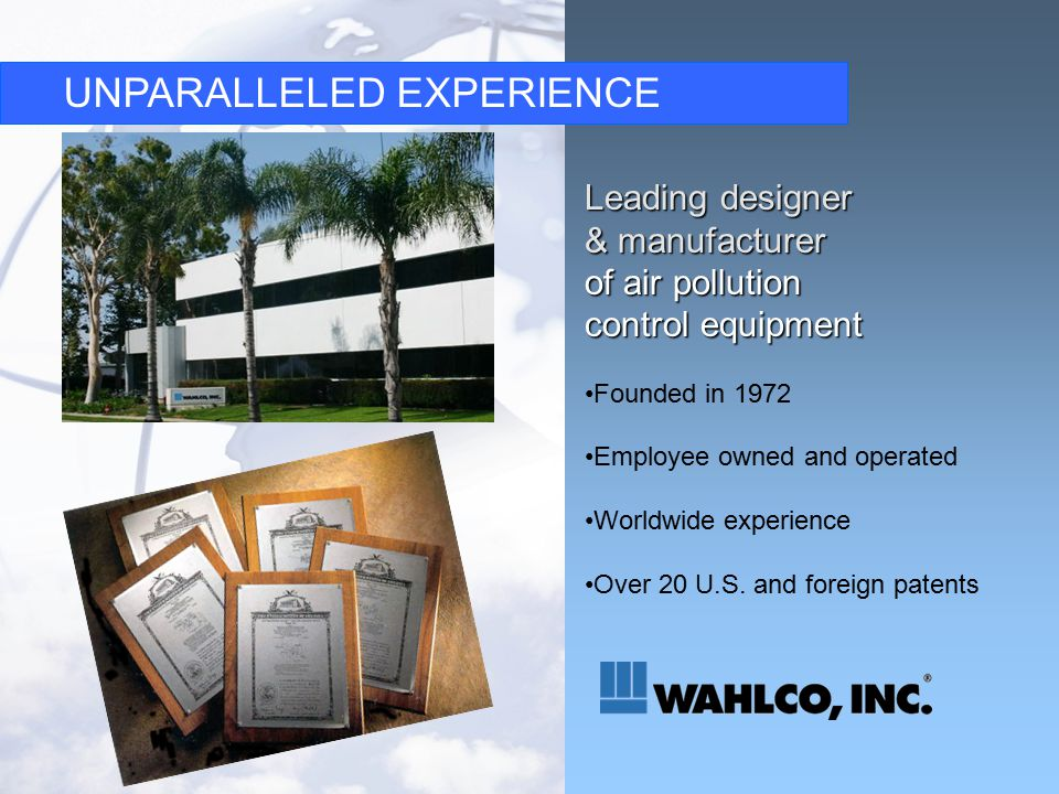 UNPARALLELED EXPERIENCE Leading designer & manufacturer of air pollution control equipment Founded in 1972 Employee owned and operated Worldwide experience Over 20 U.S.