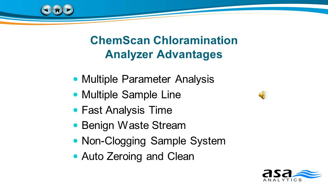 ChemScan Chloramination Analyzer Advantages Multiple Parameter Analysis Multiple Sample Line Fast Analysis Time Benign Waste Stream Non-Clogging Sample System Auto Zeroing and Clean