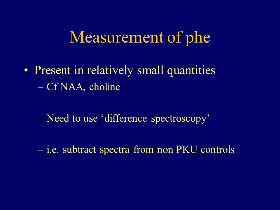 Measurement of phe Present in relatively small quantities –Cf NAA, choline –Need to use 'difference spectroscopy' –i.e. subtract spectra from non PKU
