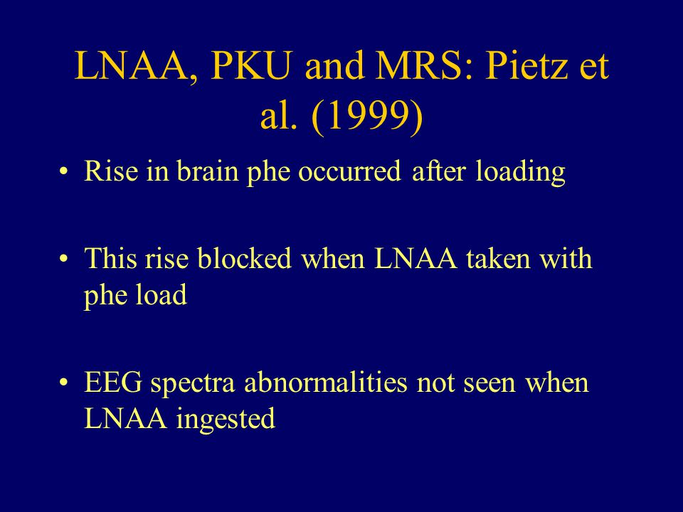 LNAA, PKU and MRS: Pietz et al. (1999) Rise in brain phe occurred after loading This rise blocked when LNAA taken with phe load EEG spectra abnormalit