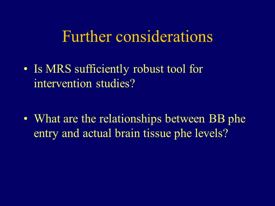 Further considerations Is MRS sufficiently robust tool for intervention studies? What are the relationships between BB phe entry and actual brain tiss