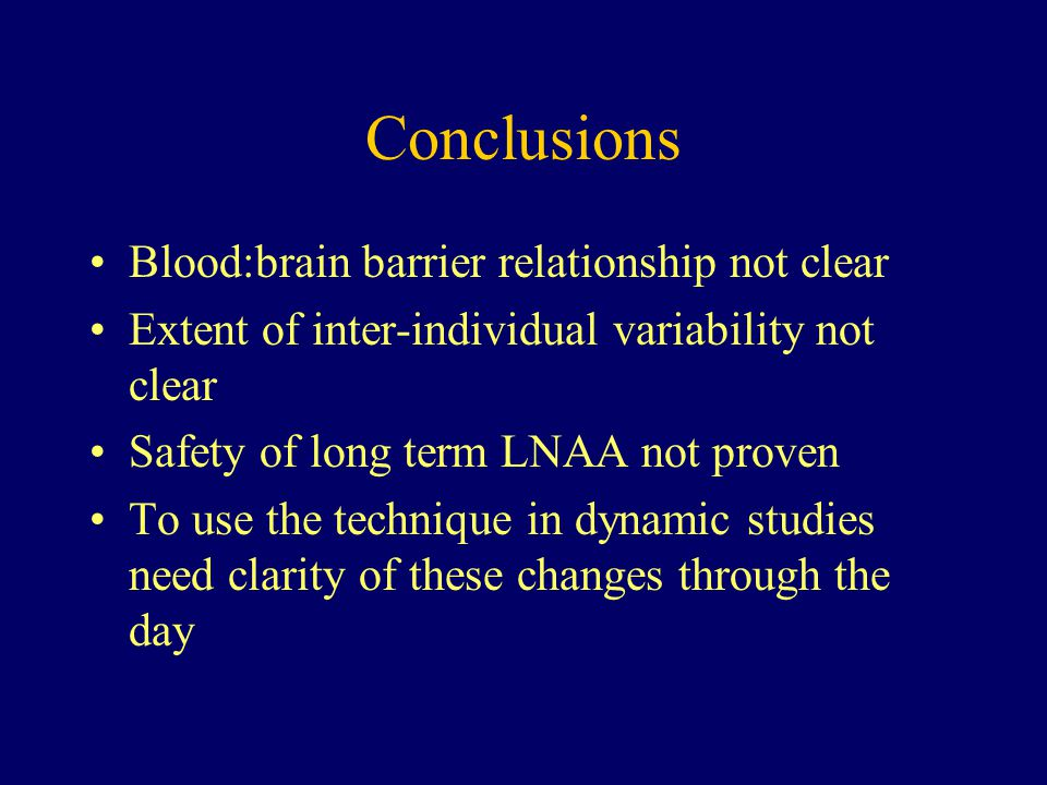 Conclusions Blood:brain barrier relationship not clear Extent of inter-individual variability not clear Safety of long term LNAA not proven To use the technique in dynamic studies need clarity of these changes through the day