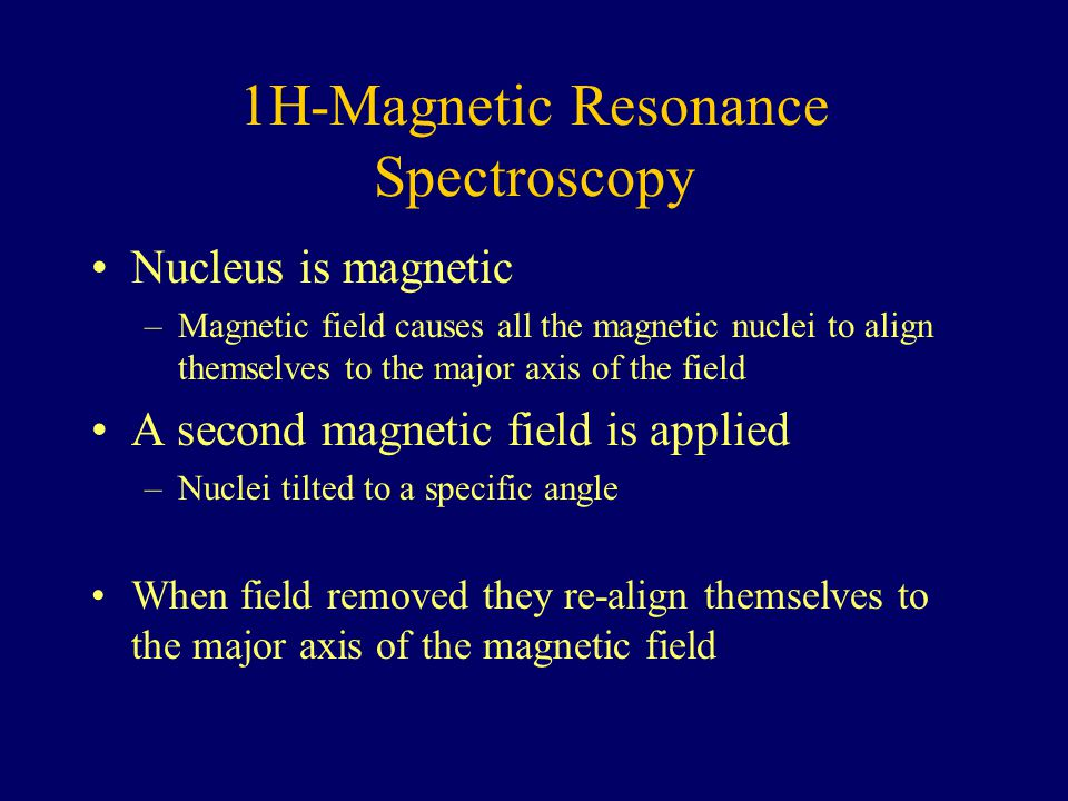 1H-Magnetic Resonance Spectroscopy Nucleus is magnetic –Magnetic field causes all the magnetic nuclei to align themselves to the major axis of the fie