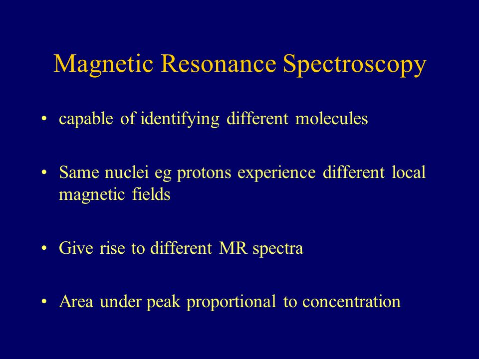 Magnetic Resonance Spectroscopy capable of identifying different molecules Same nuclei eg protons experience different local magnetic fields Give rise to different MR spectra Area under peak proportional to concentration