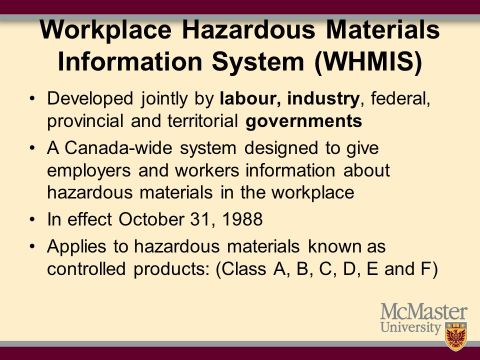 Workplace Hazardous Materials Information System (WHMIS) Developed jointly by labour, industry, federal, provincial and territorial governments A Canada-wide system designed to give employers and workers information about hazardous materials in the workplace In effect October 31, 1988 Applies to hazardous materials known as controlled products: (Class A, B, C, D, E and F)