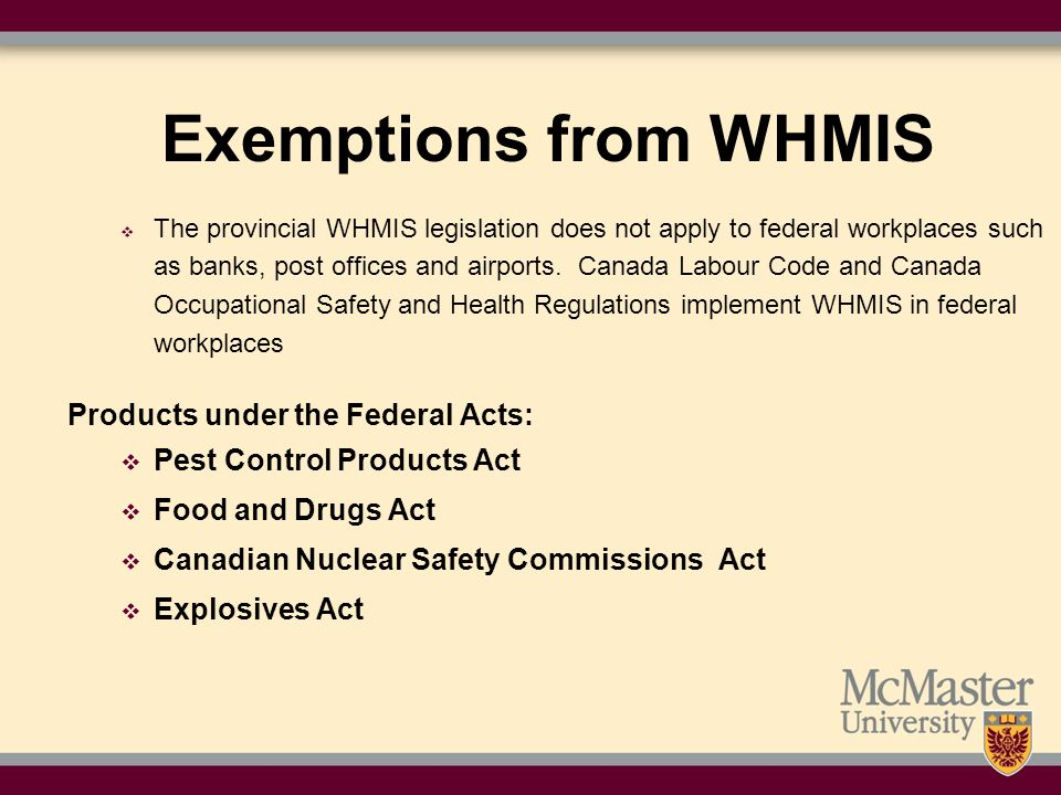 Exemptions from WHMIS  The provincial WHMIS legislation does not apply to federal workplaces such as banks, post offices and airports.