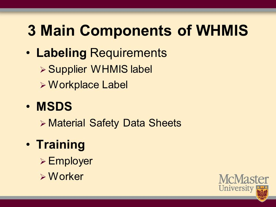 3 Main Components of WHMIS Labeling Requirements  Supplier WHMIS label  Workplace Label MSDS  Material Safety Data Sheets Training  Employer  Worker