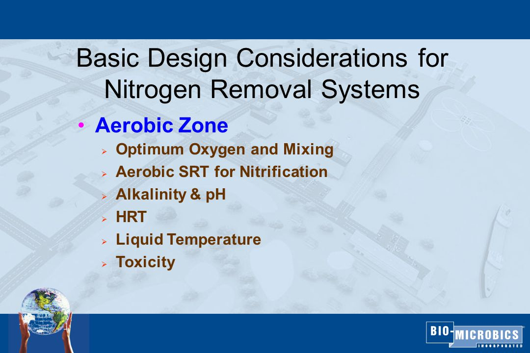 Basic Design Considerations for Nitrogen Removal Systems Aerobic Zone  Optimum Oxygen and Mixing  Aerobic SRT for Nitrification  Alkalinity & pH  HRT  Liquid Temperature  Toxicity