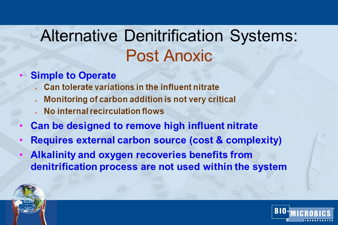 Alternative Denitrification Systems: Post Anoxic Simple to Operate  Can tolerate variations in the influent nitrate  Monitoring of carbon addition is not very critical  No internal recirculation flows Can be designed to remove high influent nitrate Requires external carbon source (cost & complexity) Alkalinity and oxygen recoveries benefits from denitrification process are not used within the system Simple to Operate  Can tolerate variations in the influent nitrate  Monitoring of carbon addition is not very critical  No internal recirculation flows Can be designed to remove high influent nitrate Requires external carbon source (cost & complexity) Alkalinity and oxygen recoveries benefits from denitrification process are not used within the system
