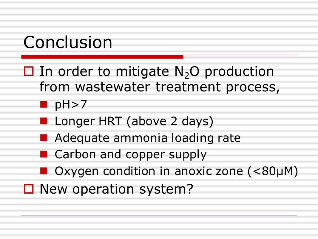 Conclusion  In order to mitigate N 2 O production from wastewater treatment process, pH>7 Longer HRT (above 2 days) Adequate ammonia loading rate Carbon and copper supply Oxygen condition in anoxic zone (<80µM)  New operation system