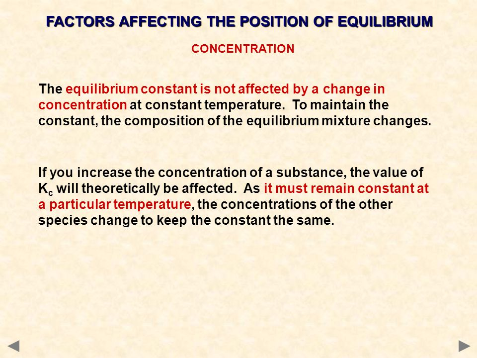 CONCENTRATION FACTORS AFFECTING THE POSITION OF EQUILIBRIUM The equilibrium constant is not affected by a change in concentration at constant temperature.