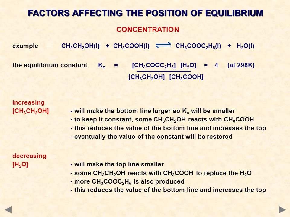 CONCENTRATION example CH 3 CH 2 OH(l) + CH 3 COOH(l) CH 3 COOC 2 H 5 (l) + H 2 O(l) the equilibrium constant K c = [CH 3 COOC 2 H 5 ] [H 2 O] = 4 (at 298K) [CH 3 CH 2 OH] [CH 3 COOH] increasing [CH 3 CH 2 OH]- will make the bottom line larger so K c will be smaller - to keep it constant, some CH 3 CH 2 OH reacts with CH 3 COOH - this reduces the value of the bottom line and increases the top - eventually the value of the constant will be restored decreasing [H 2 O]- will make the top line smaller - some CH 3 CH 2 OH reacts with CH 3 COOH to replace the H 2 O - more CH 3 COOC 2 H 5 is also produced - this reduces the value of the bottom line and increases the top FACTORS AFFECTING THE POSITION OF EQUILIBRIUM