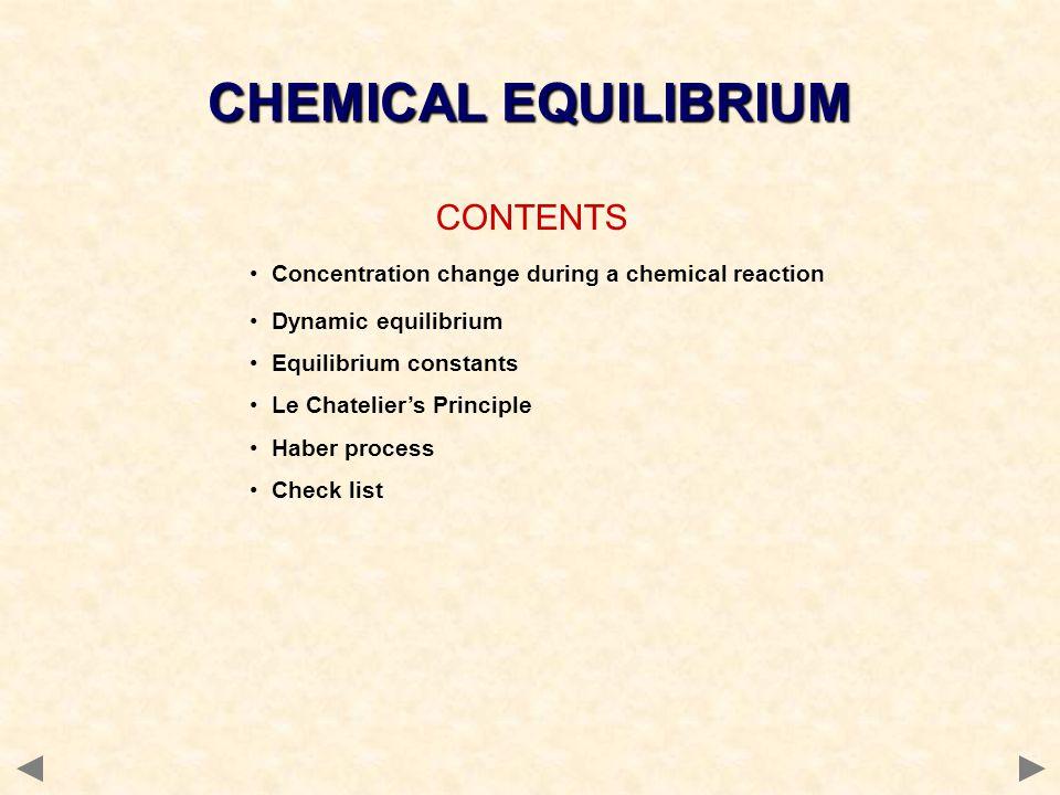 CONTENTS Concentration change during a chemical reaction Dynamic equilibrium Equilibrium constants Le Chatelier's Principle Haber process Check list CHEMICAL EQUILIBRIUM