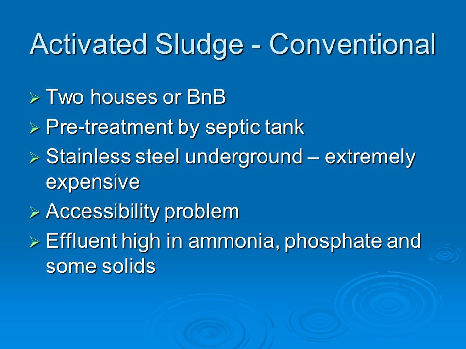 Activated Sludge - Conventional  Two houses or BnB  Pre-treatment by septic tank  Stainless steel underground – extremely expensive  Accessibility problem  Effluent high in ammonia, phosphate and some solids
