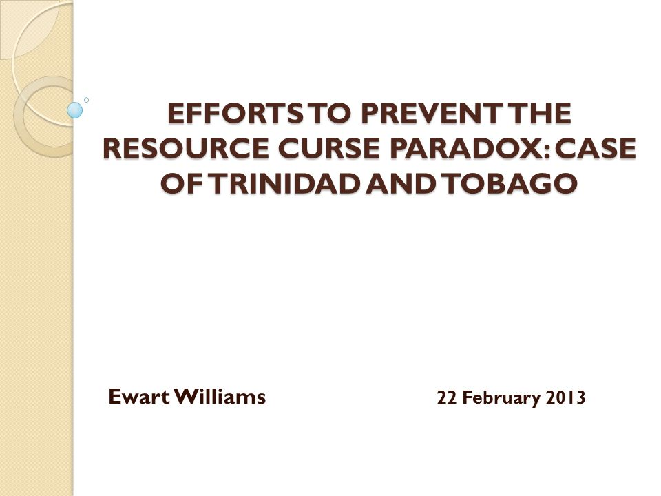 EFFORTS TO PREVENT THE RESOURCE CURSE PARADOX: CASE OF TRINIDAD AND TOBAGO Ewart Williams 22 February 2013