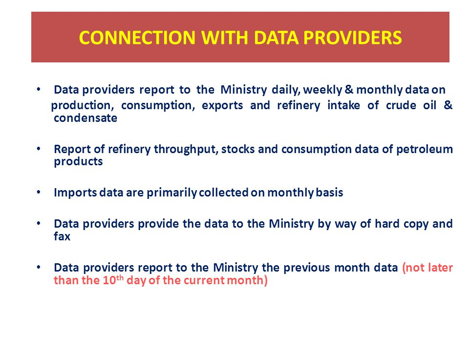 CONNECTION WITH DATA PROVIDERS Data providers report to the Ministry daily, weekly & monthly data on production, consumption, exports and refinery intake of crude oil & condensate Report of refinery throughput, stocks and consumption data of petroleum products Imports data are primarily collected on monthly basis Data providers provide the data to the Ministry by way of hard copy and fax Data providers report to the Ministry the previous month data (not later than the 10 th day of the current month)