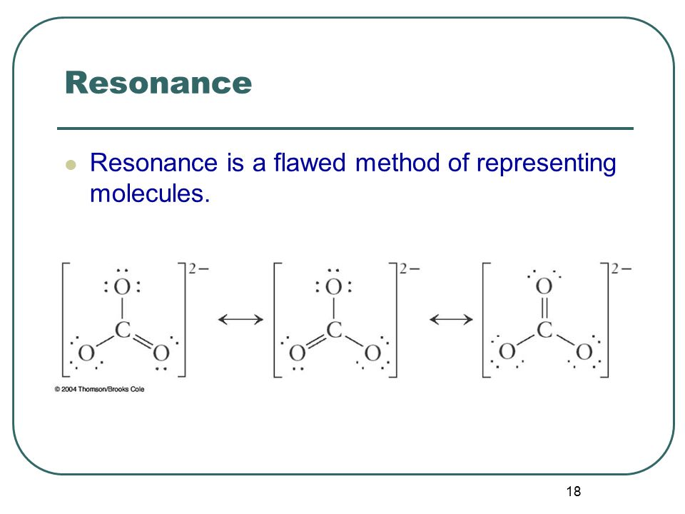 18 Resonance Resonance is a flawed method of representing molecules.