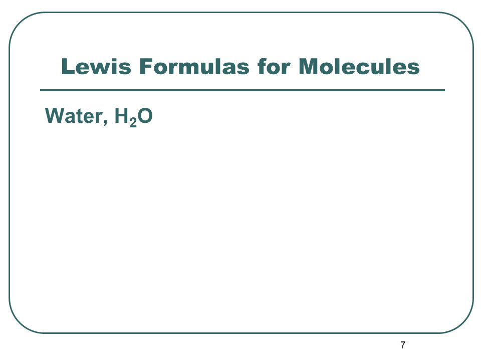 7 Lewis Formulas for Molecules Water, H 2 O