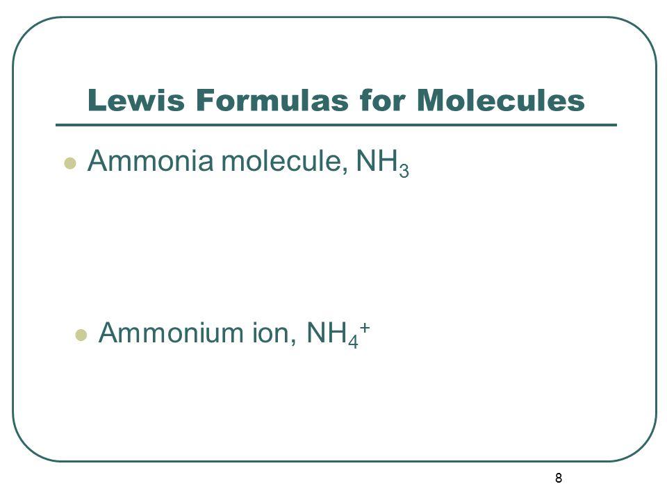 8 Lewis Formulas for Molecules Ammonia molecule, NH 3 Ammonium ion, NH 4 +