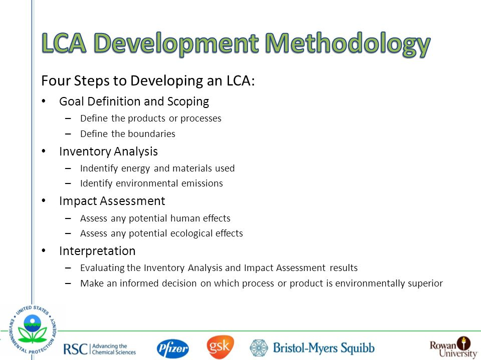 Four Steps to Developing an LCA: Goal Definition and Scoping – Define the products or processes – Define the boundaries Inventory Analysis – Indentify energy and materials used – Identify environmental emissions Impact Assessment – Assess any potential human effects – Assess any potential ecological effects Interpretation – Evaluating the Inventory Analysis and Impact Assessment results – Make an informed decision on which process or product is environmentally superior