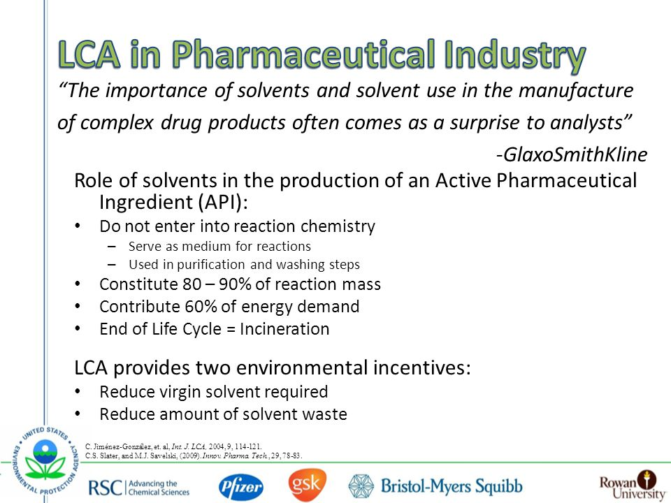 The importance of solvents and solvent use in the manufacture of complex drug products often comes as a surprise to analysts -GlaxoSmithKline Role of solvents in the production of an Active Pharmaceutical Ingredient (API): Do not enter into reaction chemistry – Serve as medium for reactions – Used in purification and washing steps Constitute 80 – 90% of reaction mass Contribute 60% of energy demand End of Life Cycle = Incineration LCA provides two environmental incentives: Reduce virgin solvent required Reduce amount of solvent waste C.