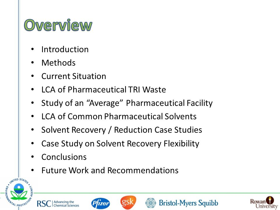 Introduction Methods Current Situation LCA of Pharmaceutical TRI Waste Study of an Average Pharmaceutical Facility LCA of Common Pharmaceutical Solvents Solvent Recovery / Reduction Case Studies Case Study on Solvent Recovery Flexibility Conclusions Future Work and Recommendations