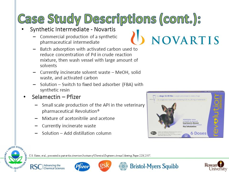 Synthetic Intermediate - Novartis – Commercial production of a synthetic pharmaceutical intermediate – Batch adsorption with activated carbon used to reduce concentration of Pd in crude reaction mixture, then wash vessel with large amount of solvents – Currently incinerate solvent waste – MeOH, solid waste, and activated carbon – Solution – Switch to fixed bed adsorber (FBA) with synthetic resin Selamectin – Pfizer – Small scale production of the API in the veterinary pharmaceutical Revolution® – Mixture of acetonitrile and acetone – Currently incinerate waste – Solution – Add distillation column C.S.