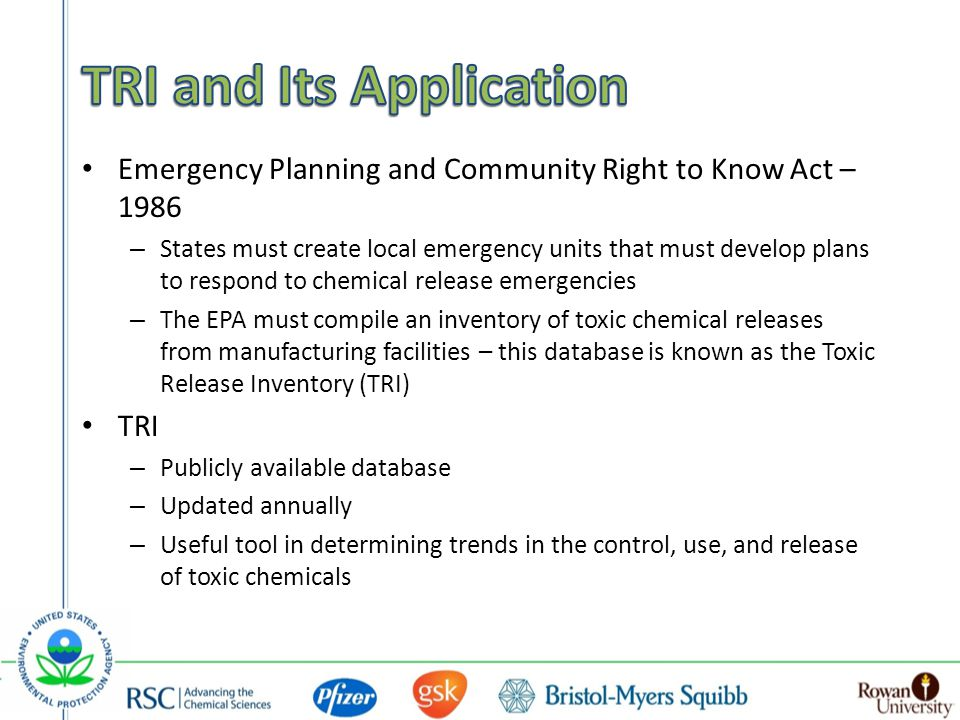 Emergency Planning and Community Right to Know Act – 1986 – States must create local emergency units that must develop plans to respond to chemical release emergencies – The EPA must compile an inventory of toxic chemical releases from manufacturing facilities – this database is known as the Toxic Release Inventory (TRI) TRI – Publicly available database – Updated annually – Useful tool in determining trends in the control, use, and release of toxic chemicals