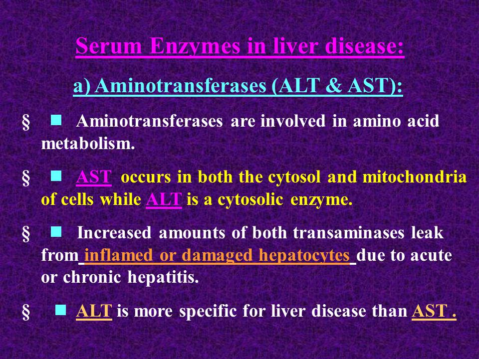 Serum Enzymes in liver disease: a) Aminotransferases (ALT & AST):   Aminotransferases are involved in amino acid metabolism.   AST occurs in both