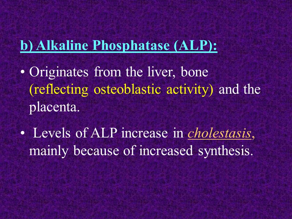 b) Alkaline Phosphatase (ALP): Originates from the liver, bone (reflecting osteoblastic activity) and the placenta.