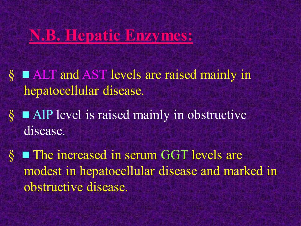 N.B. Hepatic Enzymes:   ALT and AST levels are raised mainly in hepatocellular disease.