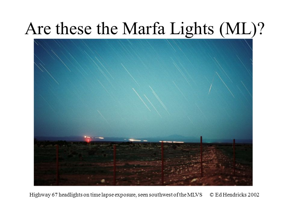Are these the Marfa Lights (ML)? Highway 67 headlights on time lapse exposure, seen southwest of the MLVS © Ed Hendricks 2002