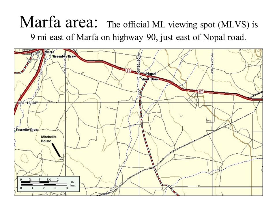 Marfa area: The official ML viewing spot (MLVS) is 9 mi east of Marfa on highway 90, just east of Nopal road.